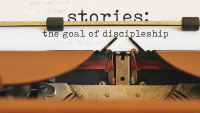 Stories: The Goal of Discipleship